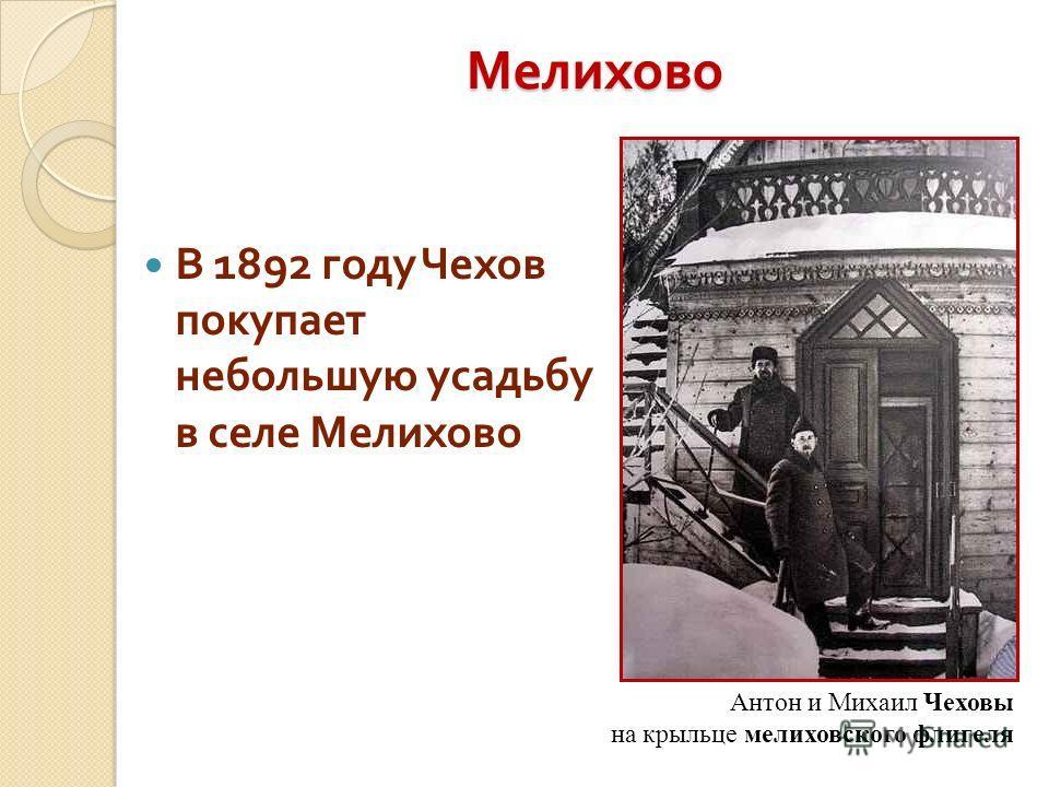 Мелихово В 1892 году Чехов покупает небольшую усадьбу в селе Мелихово Антон и Михаил Чеховы на крыльце мелиховского флигеля
