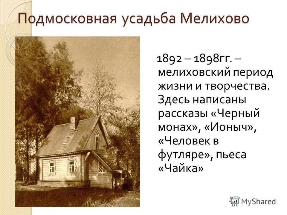 Подмосковная усадьба Мелихово 1892 – 1898 гг. – мелиховский период жизни и творчества. Здесь написаны рассказы « Черный монах », « Ионыч », « Человек в футляре », пьеса « Чайка »