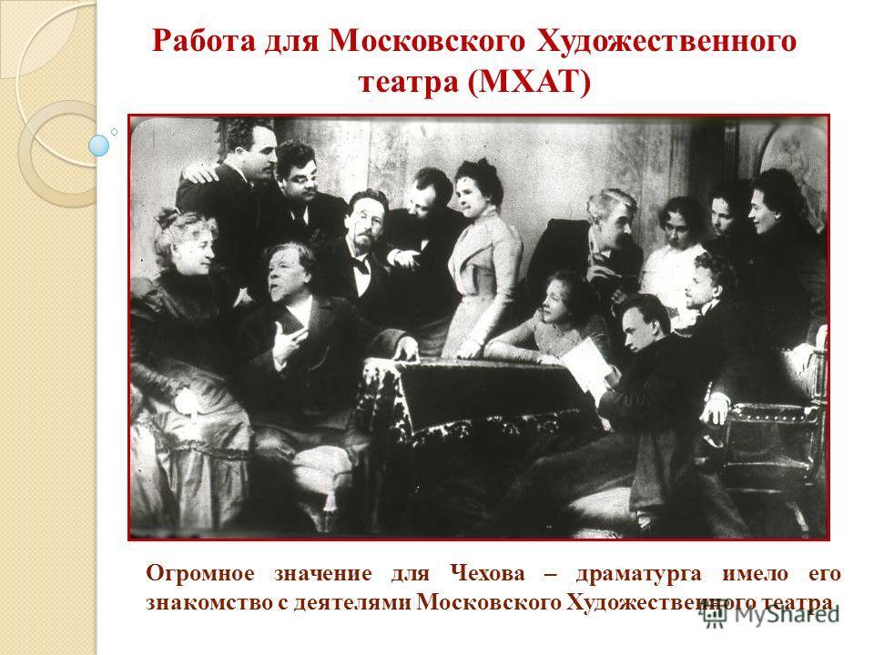 Огромное значение для Чехова – драматурга имело его знакомство с деятелями Московского Художественного театра Работа для Московского Художественного театра (МХАТ)