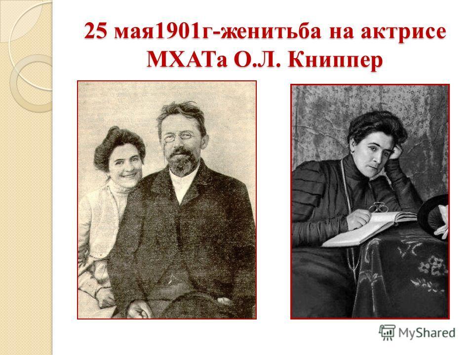 25 мая 1901 г-женитьба на актрисе МХАТа О.Л. Книппер