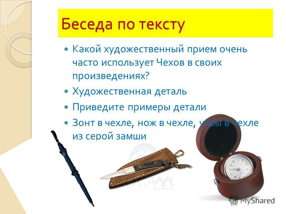 Беседа по тексту Какой художественный прием очень часто использует Чехов в своих произведениях ? Художественная деталь Приведите примеры детали Зонт в чехле, нож в чехле, часы в чехле из серой замши