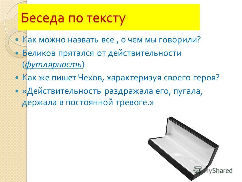 Беседа по тексту Как можно назвать все, о чем мы говорили ? Беликов прятался от действительности ( футлярность ) Как же пишет Чехов, характеризуя своего героя ? « Действительность раздражала его, пугала, держала в постоянной тревоге.»