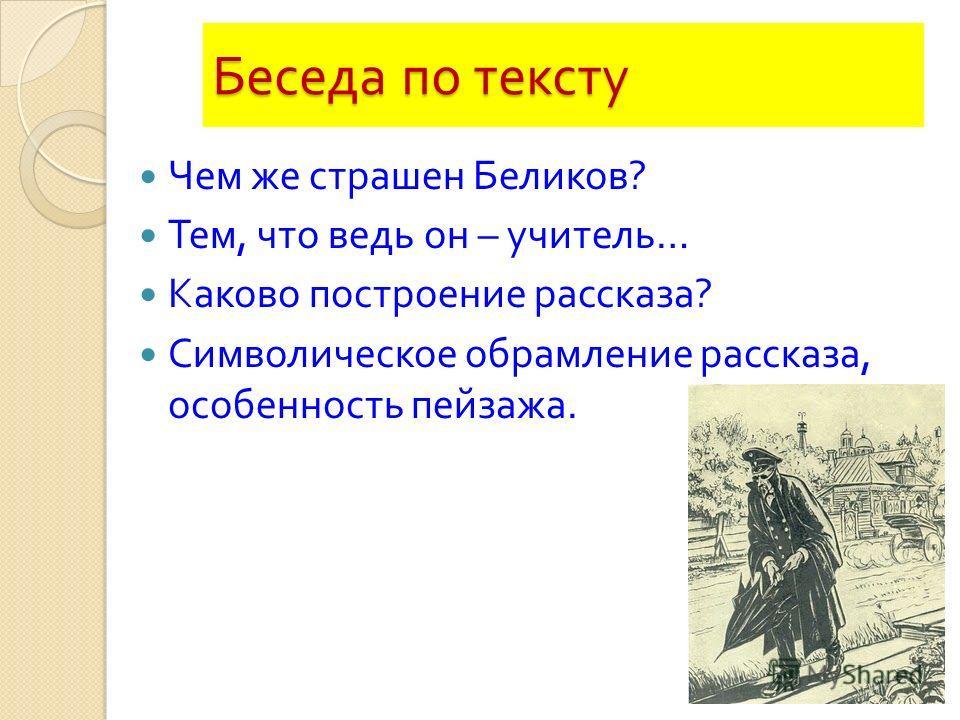 Чем же страшен Беликов ? Тем, что ведь он – учитель … Каково построение рассказа ? Символическое обрамление рассказа, особенность пейзажа.
