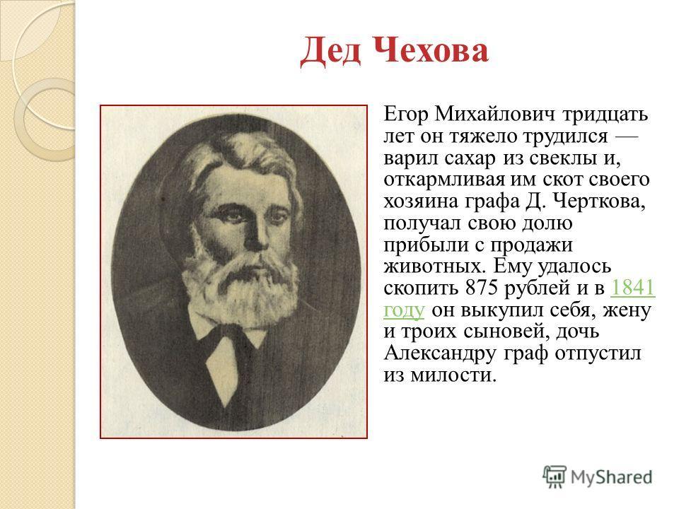 Егор Михайлович тридцать лет он тяжело трудился варил сахар из свеклы и, откармливая им скот своего хозяина графа Д. Черткова, получал свою долю прибыли с продажи животных. Ему удалось скопить 875 рублей и в 1841 году он выкупил себя, жену и троих сы