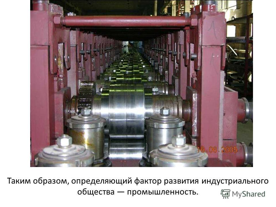 Таким образом, определяющий фактор развития индустриального общества промышленность.