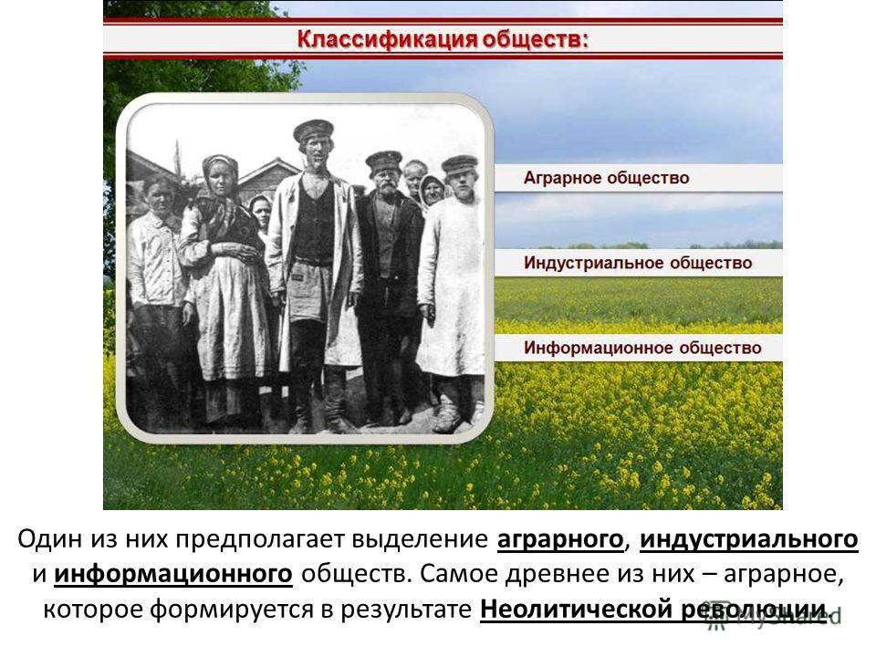 Один из них предполагает выделение аграрного, индустриального и информационного обществ. Самое древнее из них – аграрное, которое формируется в результате Неолитической революции.