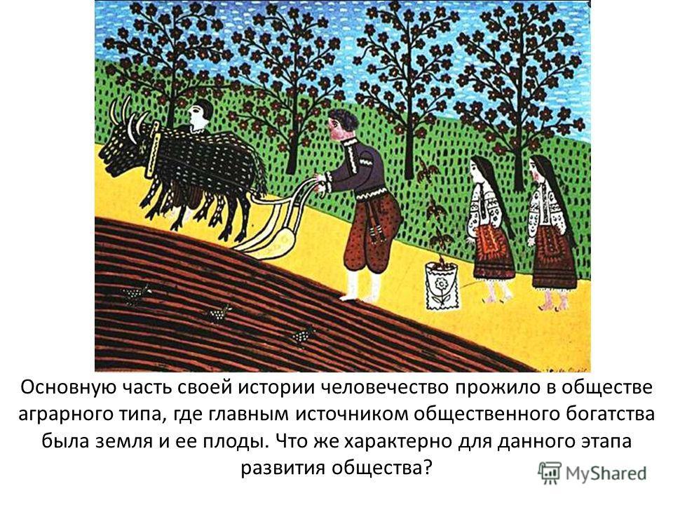 Основную часть своей истории человечество прожило в обществе аграрного типа, где главным источником общественного богатства была земля и ее плоды. Что же характерно для данного этапа развития общества?