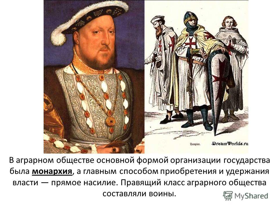 В аграрном обществе основной формой организации государства была монархия, а главным способом приобретения и удержания власти прямое насилие. Правящий класс аграрного общества составляли воины.