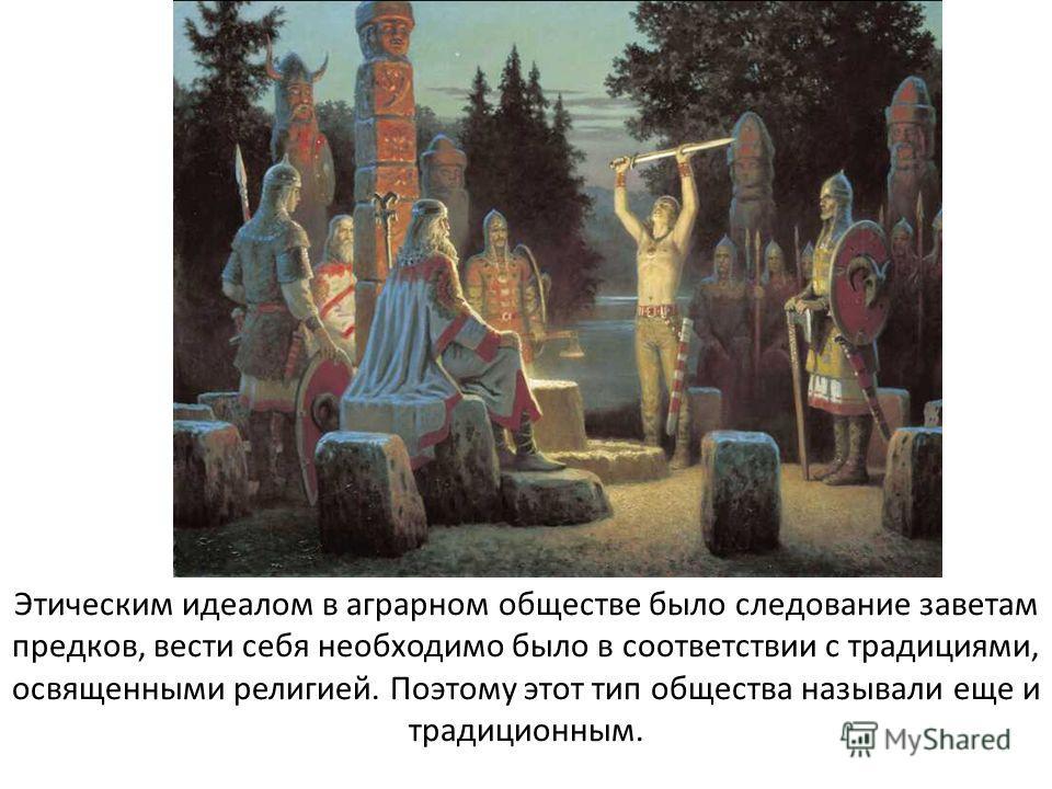 Этическим идеалом в аграрном обществе было следование заветам предков, вести себя необходимо было в соответствии с традициями, освященными религией. Поэтому этот тип общества называли еще и традиционным.