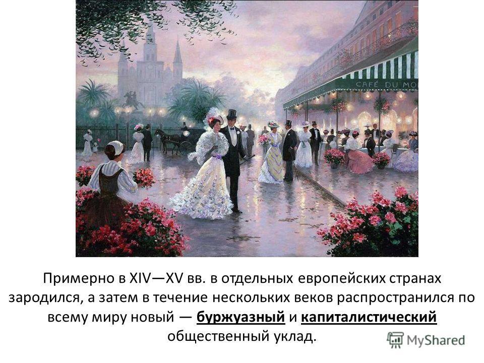 Примерно в XIVXV вв. в отдельных европейских странах зародился, а затем в течение нескольких веков распространился по всему миру новый буржуазный и капиталистический общественный уклад.