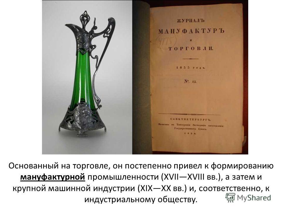Основанный на торговле, он постепенно привел к формированию мануфактурной промышленности (XVIIXVIII вв.), а затем и крупной машинной индустрии (XIXXX вв.) и, соответственно, к индустриальному обществу.