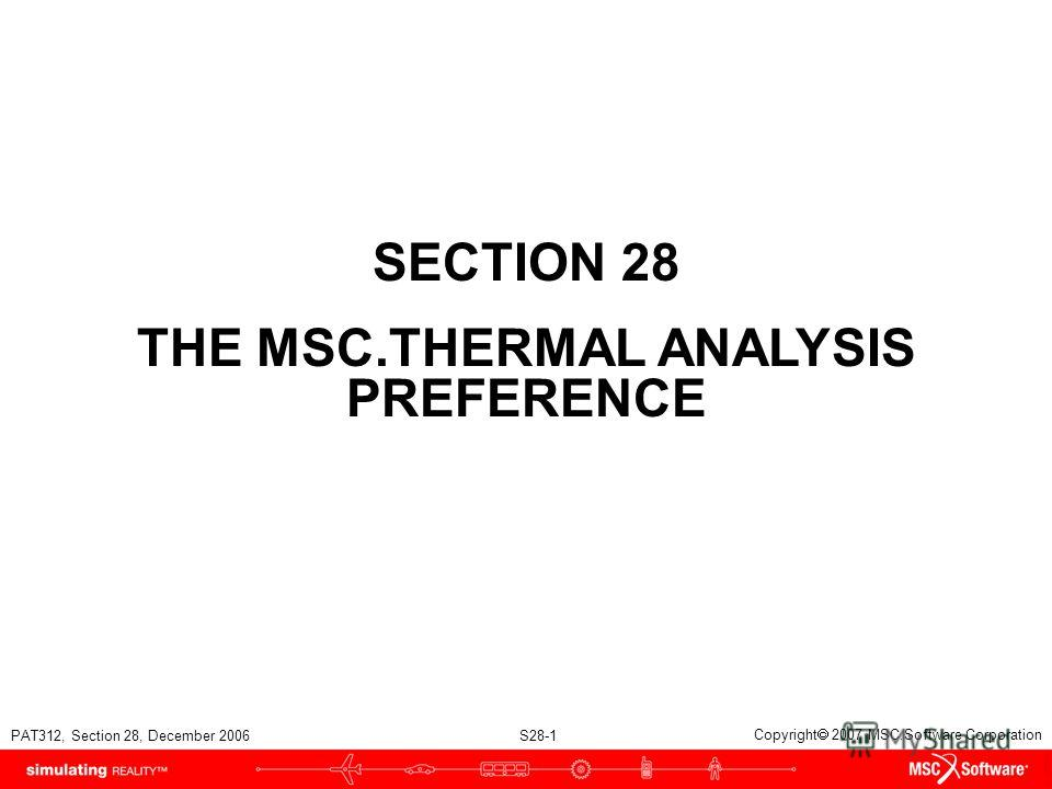 PAT312, Section 28, December 2006 S28-1 Copyright 2007 MSC.Software Corporation SECTION 28 THE MSC.THERMAL ANALYSIS PREFERENCE