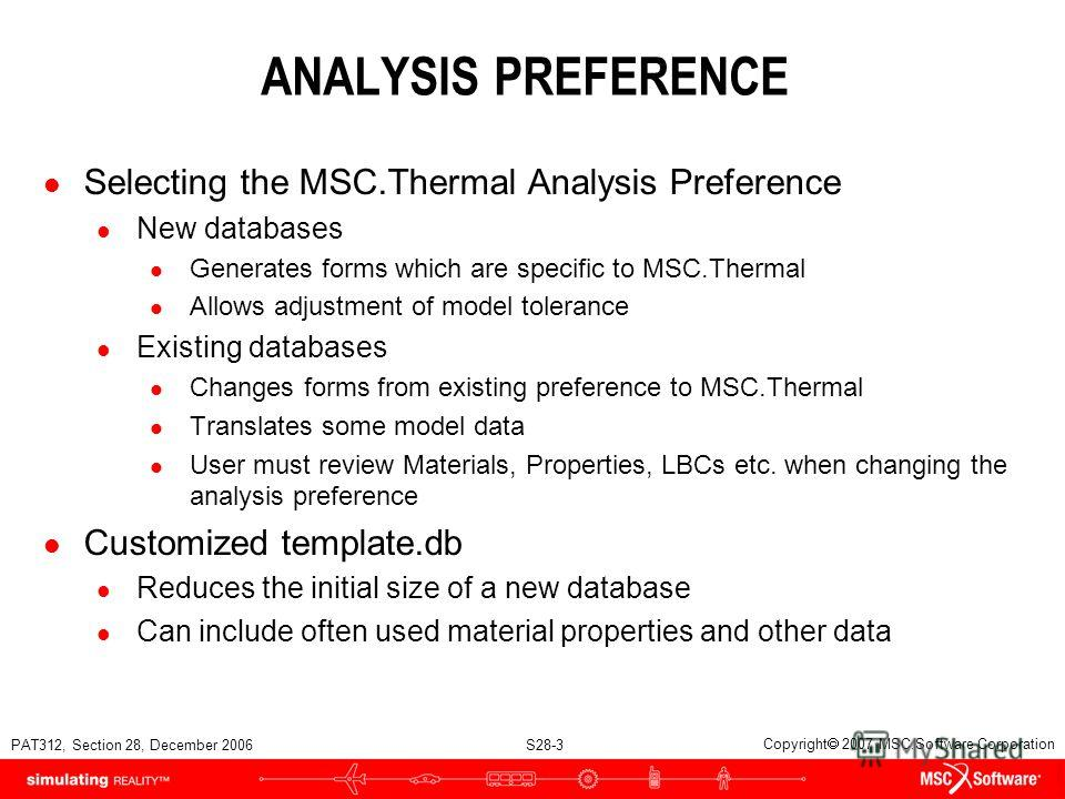 PAT312, Section 28, December 2006 S28-3 Copyright 2007 MSC.Software Corporation ANALYSIS PREFERENCE l Selecting the MSC.Thermal Analysis Preference l New databases l Generates forms which are specific to MSC.Thermal l Allows adjustment of model toler