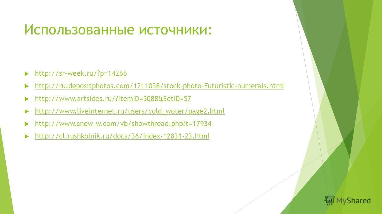 Использованные источники: http://sr-week.ru/?p=14266 http://ru.depositphotos.com/1211058/stock-photo-Futuristic-numerals.html http://www.artsides.ru/?ItemID=3088&SetID=57 http://www.liveinternet.ru/users/cold_woter/page2. html http://www.snow-w.com/v