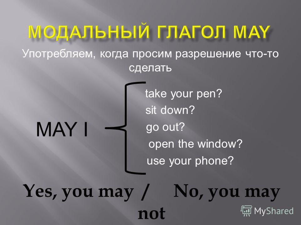 Употребляем, когда просим разрешение что-то сделать take your pen? sit down? go out? open the window? use your phone? MAY I Yes, you may/No, you may not