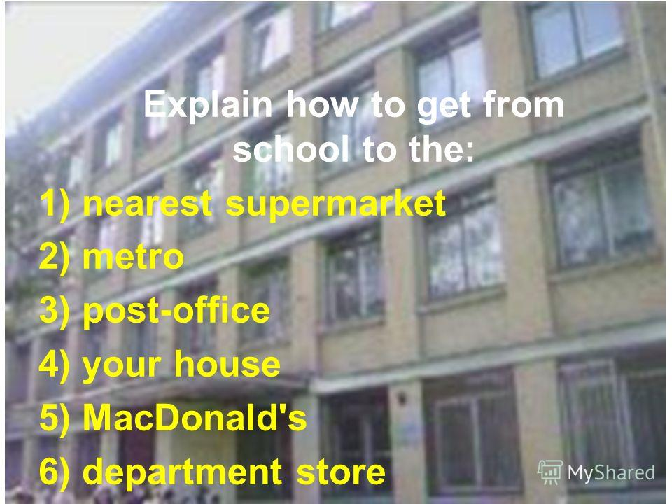 Explain how to get from school to the: 1) nearest supermarket 2) metro 3) post-office 4) your house 5) MacDonald's 6) department store