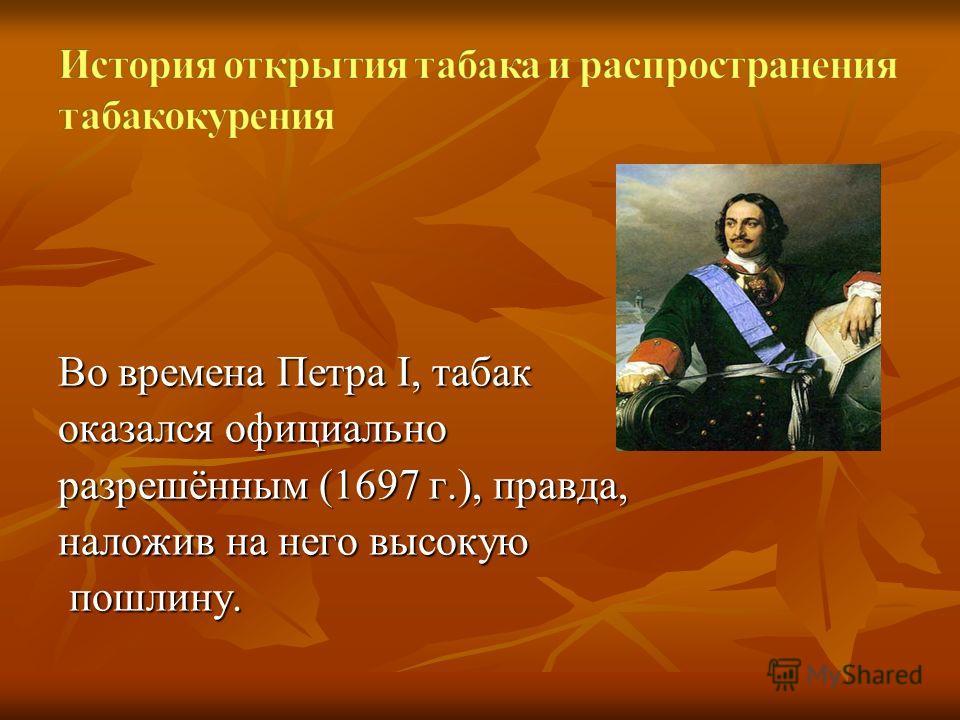 Во времена Петра I, табак оказался официально разрешённым (1697 г.), правда, наложив на него высокую пошлину. пошлину.