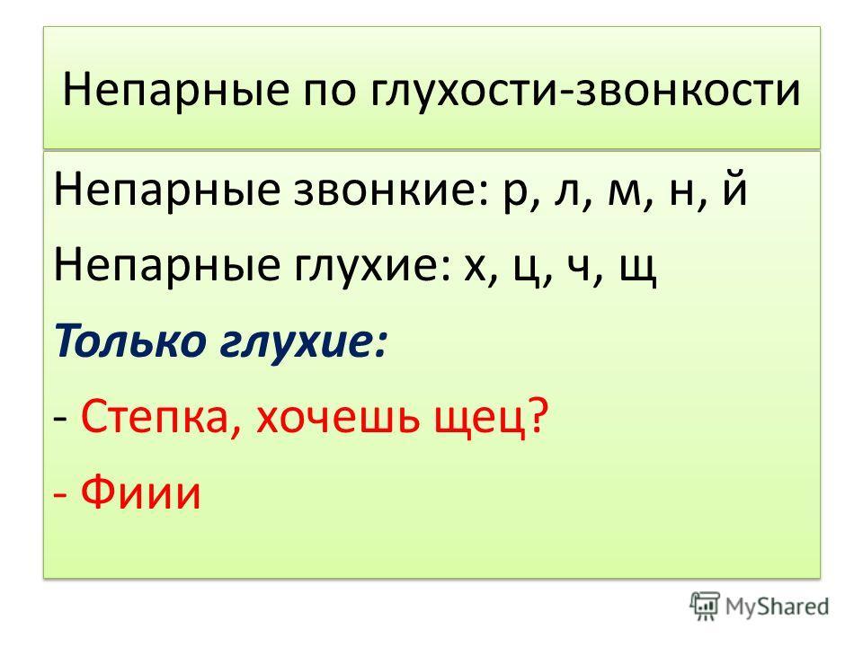 Непарные по глухости-звонкости Непарные звонкие: р, л, м, н, й Непарные глухие: х, ц, ч, щ Только глухие: - Степка, хочешь щец? - Фиии Непарные звонкие: р, л, м, н, й Непарные глухие: х, ц, ч, щ Только глухие: - Степка, хочешь щец? - Фиии