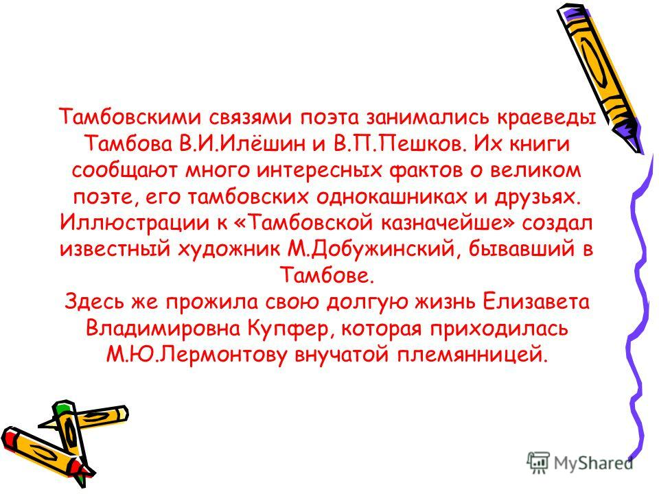 Тамбовскими связями поэта занимались краеведы Тамбова В.И.Илёшин и В.П.Пешков. Их книги сообщают много интересных фактов о великом поэте, его тамбовских однокашниках и друзьях. Иллюстрации к «Тамбовской казначейше» создал известный художник М.Добужин