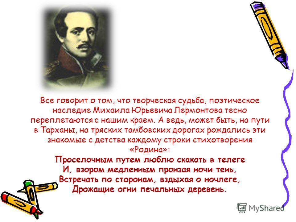 Все говорит о том, что творческая судьба, поэтическое наследие Михаила Юрьевича Лермонтова тесно переплетаются с нашим краем. А ведь, может быть, на пути в Тарханы, на тряских тамбовских дорогах рождались эти знакомые с детства каждому строки стихотв