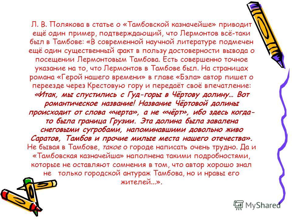 Л. В. Полякова в статье о «Тамбовской казначейше» приводит ещё один пример, подтверждающий, что Лермонтов всё-таки был в Тамбове: «В современной научной литературе подмечен ещё один существенный факт в пользу достоверности вывода о посещении Лермонто