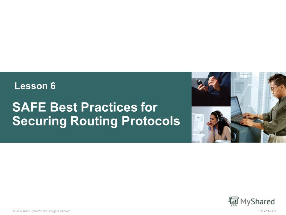 Lesson 6 SAFE Best Practices for Securing Routing Protocols © 2005 Cisco Systems, Inc. All rights reserved. CSI v2.16-1