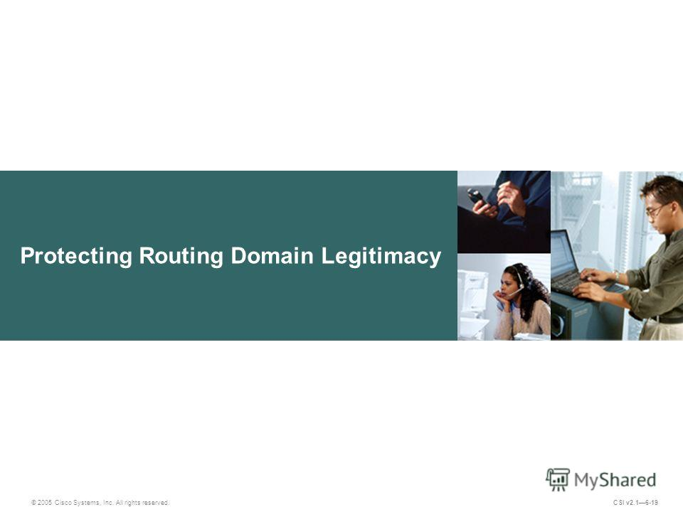 Protecting Routing Domain Legitimacy © 2005 Cisco Systems, Inc. All rights reserved. CSI v2.16-19