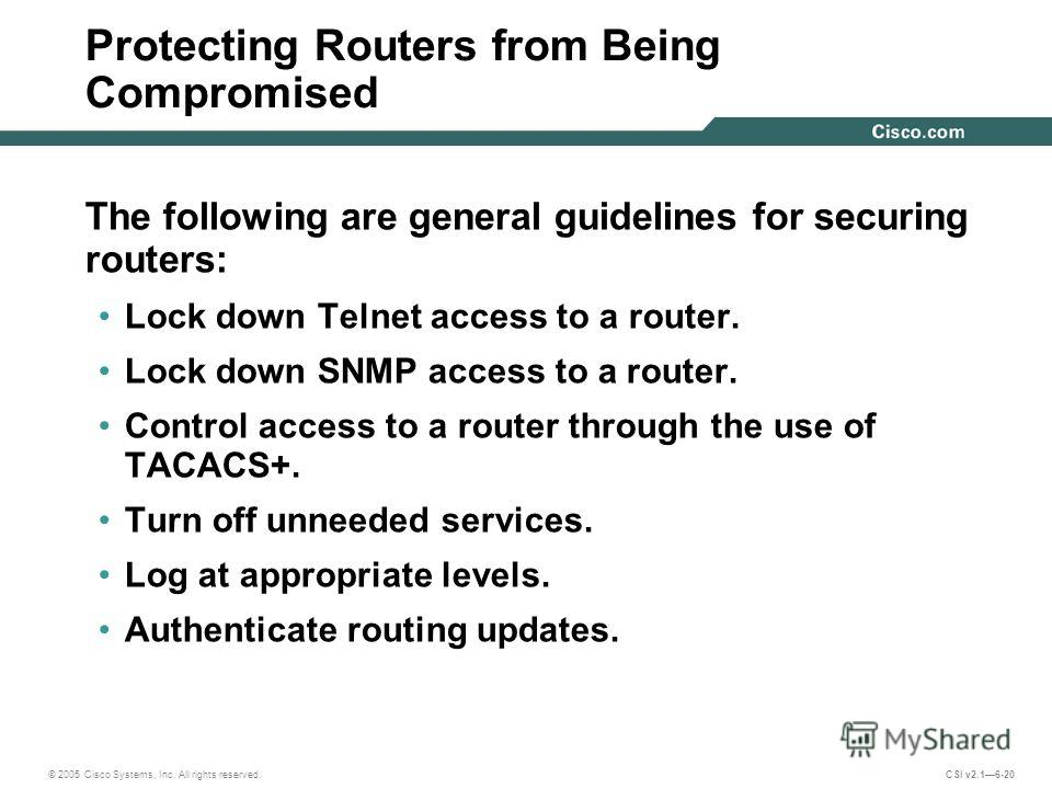 © 2005 Cisco Systems, Inc. All rights reserved. CSI v2.16-20 Protecting Routers from Being Compromised The following are general guidelines for securing routers: Lock down Telnet access to a router. Lock down SNMP access to a router. Control access t