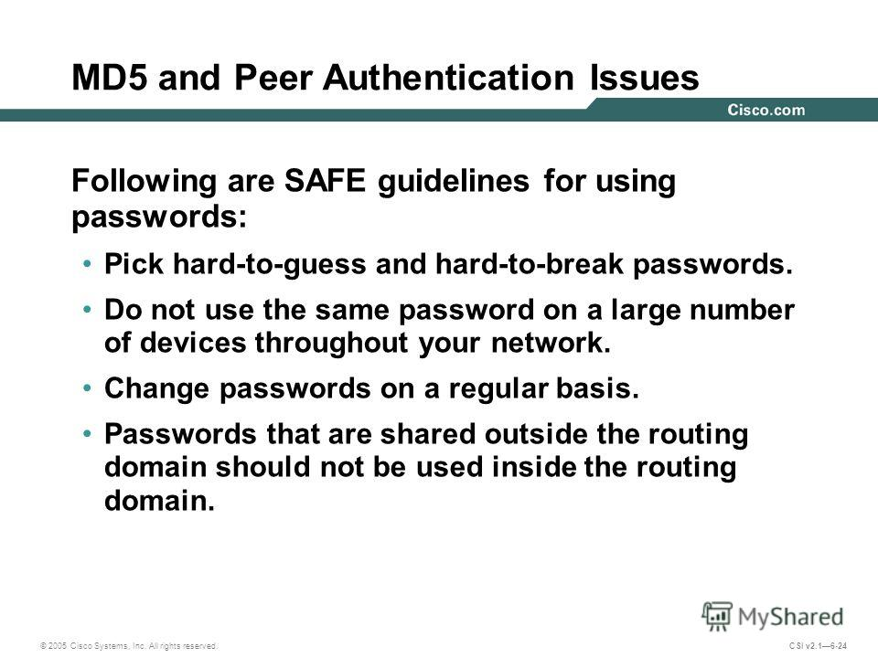 © 2005 Cisco Systems, Inc. All rights reserved. CSI v2.16-24 MD5 and Peer Authentication Issues Following are SAFE guidelines for using passwords: Pick hard-to-guess and hard-to-break passwords. Do not use the same password on a large number of devic