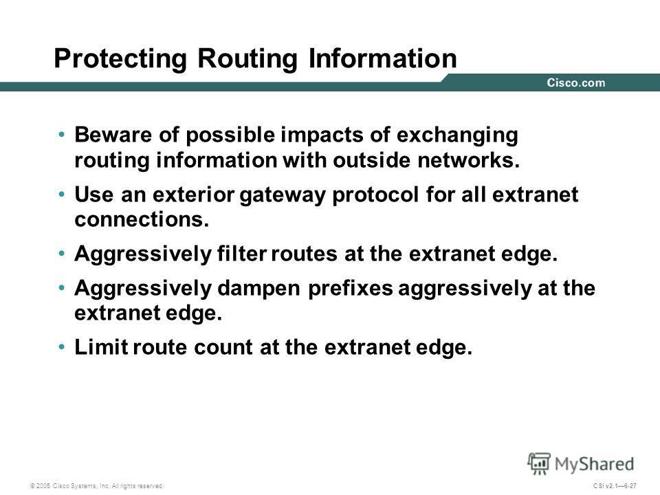 © 2005 Cisco Systems, Inc. All rights reserved. CSI v2.16-27 Protecting Routing Information Beware of possible impacts of exchanging routing information with outside networks. Use an exterior gateway protocol for all extranet connections. Aggressivel