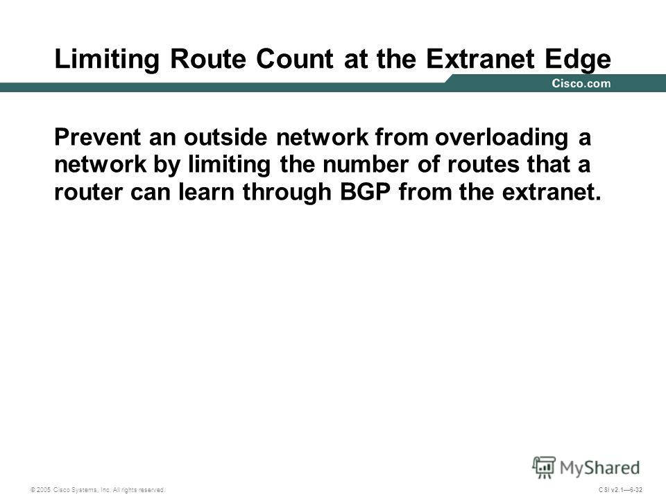 © 2005 Cisco Systems, Inc. All rights reserved. CSI v2.16-32 Limiting Route Count at the Extranet Edge Prevent an outside network from overloading a network by limiting the number of routes that a router can learn through BGP from the extranet.