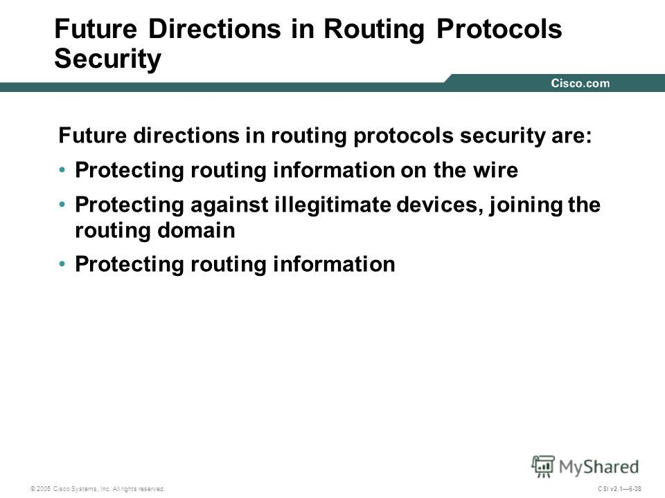 © 2005 Cisco Systems, Inc. All rights reserved. CSI v2.16-38 Future Directions in Routing Protocols Security Future directions in routing protocols security are: Protecting routing information on the wire Protecting against illegitimate devices, join