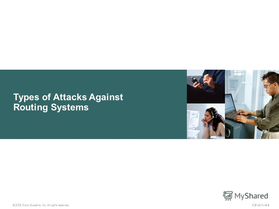 Types of Attacks Against Routing Systems © 2005 Cisco Systems, Inc. All rights reserved. CSI v2.16-4
