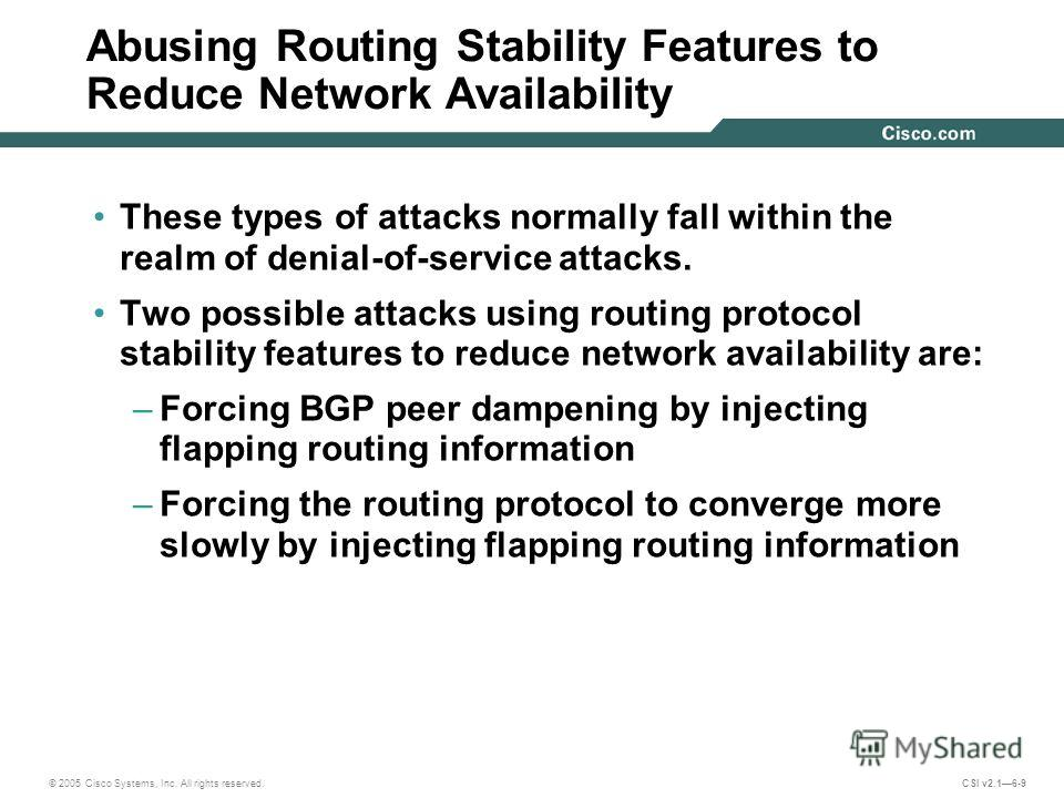 © 2005 Cisco Systems, Inc. All rights reserved. CSI v2.16-9 Abusing Routing Stability Features to Reduce Network Availability These types of attacks normally fall within the realm of denial-of-service attacks. Two possible attacks using routing proto