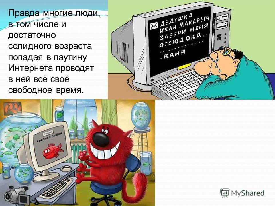 Правда многие люди, в том числе и достаточно солидного возраста попадая в паутину Интернета проводят в ней всё своё свободное время.