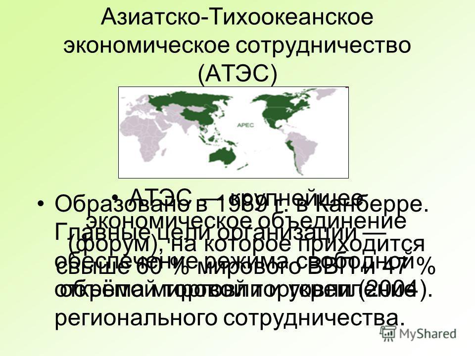 Азиатско-Тихоокеанское экономическое сотрудничество (АТЭС) АТЭС крупнейшее экономическое объединение (форум), на которое приходится свыше 60 % мирового ВВП и 47 % объёма мировой торговли (2004). Образовано в 1989 г. в Канберре. Главные цели организац