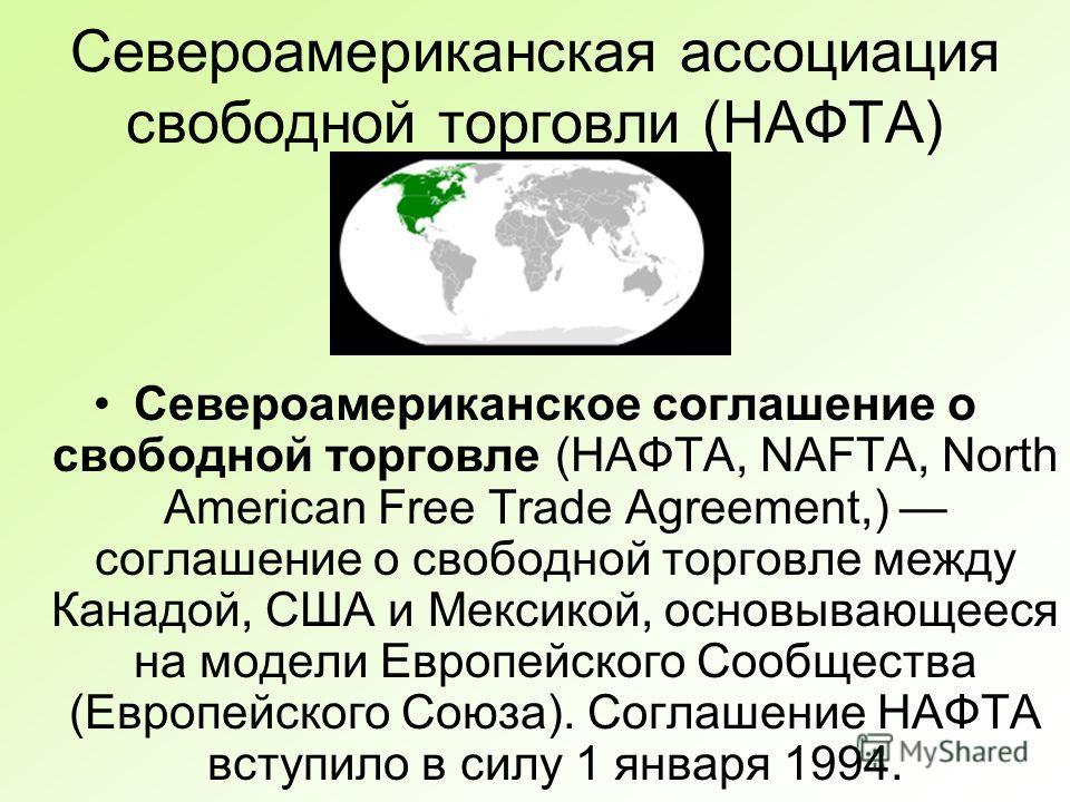 Североамериканская ассоциация свободной торговли (НАФТА) Североамериканское соглашение о свободной торговле (НАФТА, NAFTA, North American Free Trade Agreement,) соглашение о свободной торговле между Канадой, США и Мексикой, основывающееся на модели Е