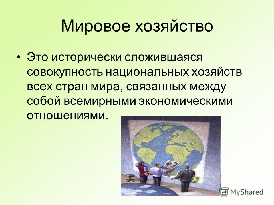 Мировое хозяйство Это исторически сложившаяся совокупность национальных хозяйств всех стран мира, связанных между собой всемирными экономическими отношениями.