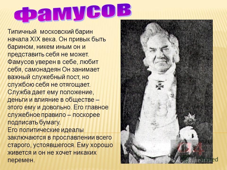 Типичный московский барин начала XIX века. Он привык быть барином, никем иным он и представить себя не может. Фамусов уверен в себе, любит себя, самонадеян Он занимает важный служебный пост, но службою себя не отягощает. Служба дает ему положение, де
