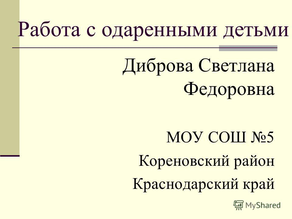 Работа с одаренными детьми Диброва Светлана Федоровна МОУ СОШ 5 Кореновский район Краснодарский край