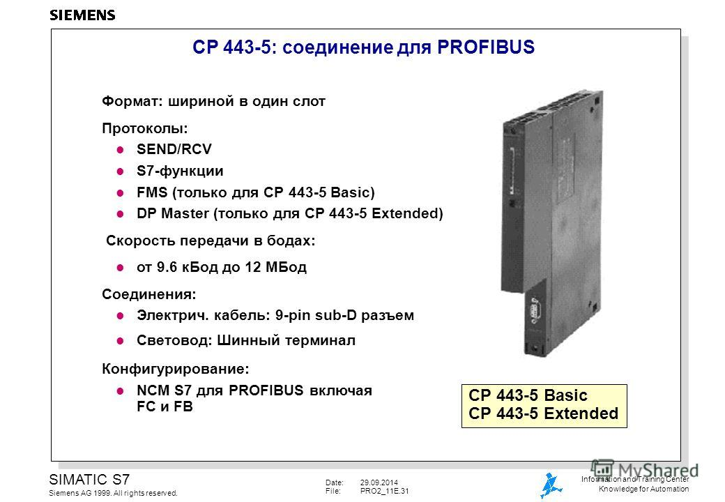 Date:29.09.2014 File:PRO2_11E.31 SIMATIC S7 Siemens AG 1999. All rights reserved. Information and Training Center Knowledge for Automation CP 443-5: соединиение для PROFIBUS Формат: шириной в один слот Протоколы: l SEND/RCV l S7-функции l FMS (только