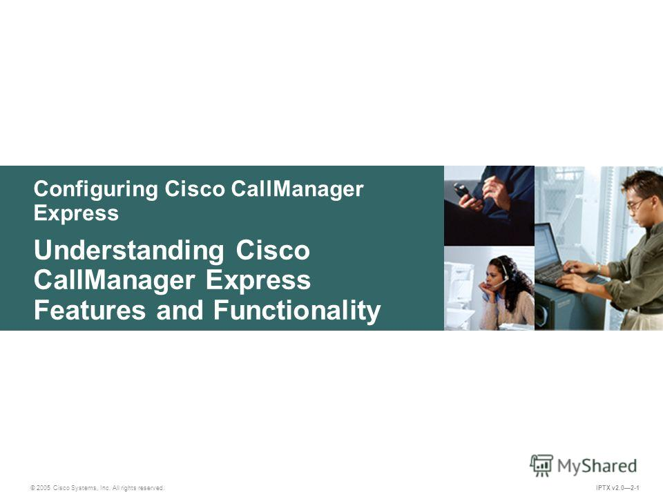 © 2005 Cisco Systems, Inc. All rights reserved. IPTX v2.02-1 Configuring Cisco CallManager Express Understanding Cisco CallManager Express Features and Functionality