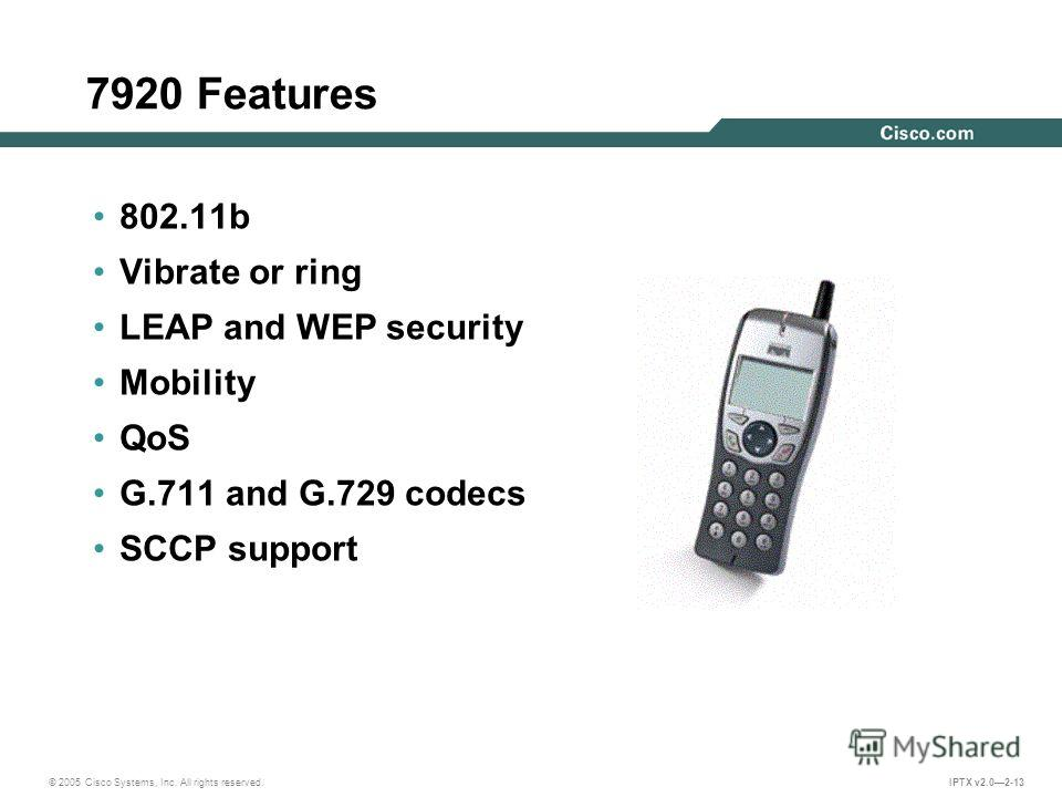 © 2005 Cisco Systems, Inc. All rights reserved. IPTX v2.02-13 7920 Features 802.11b Vibrate or ring LEAP and WEP security Mobility QoS G.711 and G.729 codecs SCCP support
