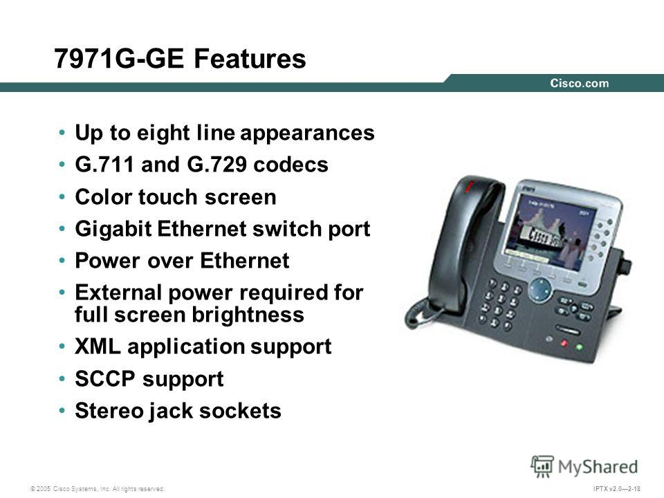 © 2005 Cisco Systems, Inc. All rights reserved. IPTX v2.02-18 7971G-GE Features Up to eight line appearances G.711 and G.729 codecs Color touch screen Gigabit Ethernet switch port Power over Ethernet External power required for full screen brightness