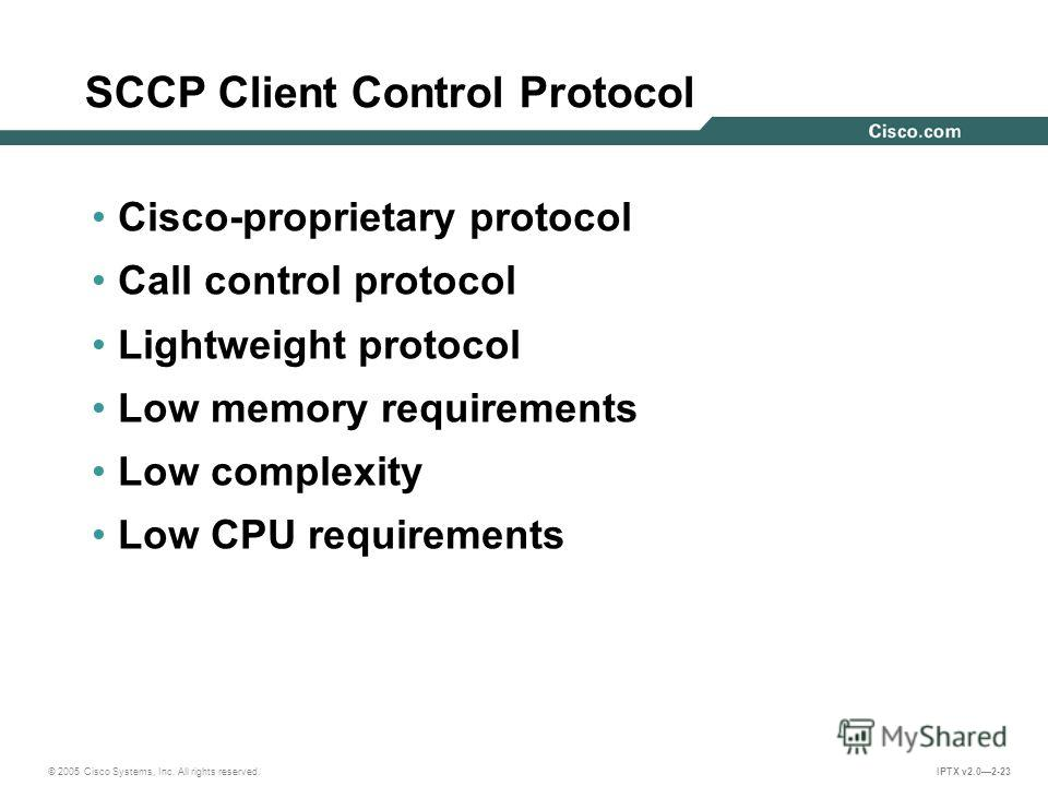© 2005 Cisco Systems, Inc. All rights reserved. IPTX v2.02-23 SCCP Client Control Protocol Cisco-proprietary protocol Call control protocol Lightweight protocol Low memory requirements Low complexity Low CPU requirements