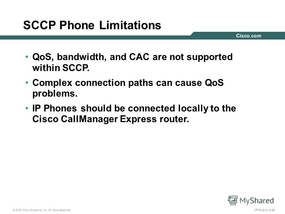 © 2005 Cisco Systems, Inc. All rights reserved. IPTX v2.02-24 SCCP Phone Limitations QoS, bandwidth, and CAC are not supported within SCCP. Complex connection paths can cause QoS problems. IP Phones should be connected locally to the Cisco CallManage
