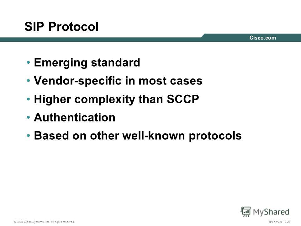 © 2005 Cisco Systems, Inc. All rights reserved. IPTX v2.02-28 SIP Protocol Emerging standard Vendor-specific in most cases Higher complexity than SCCP Authentication Based on other well-known protocols