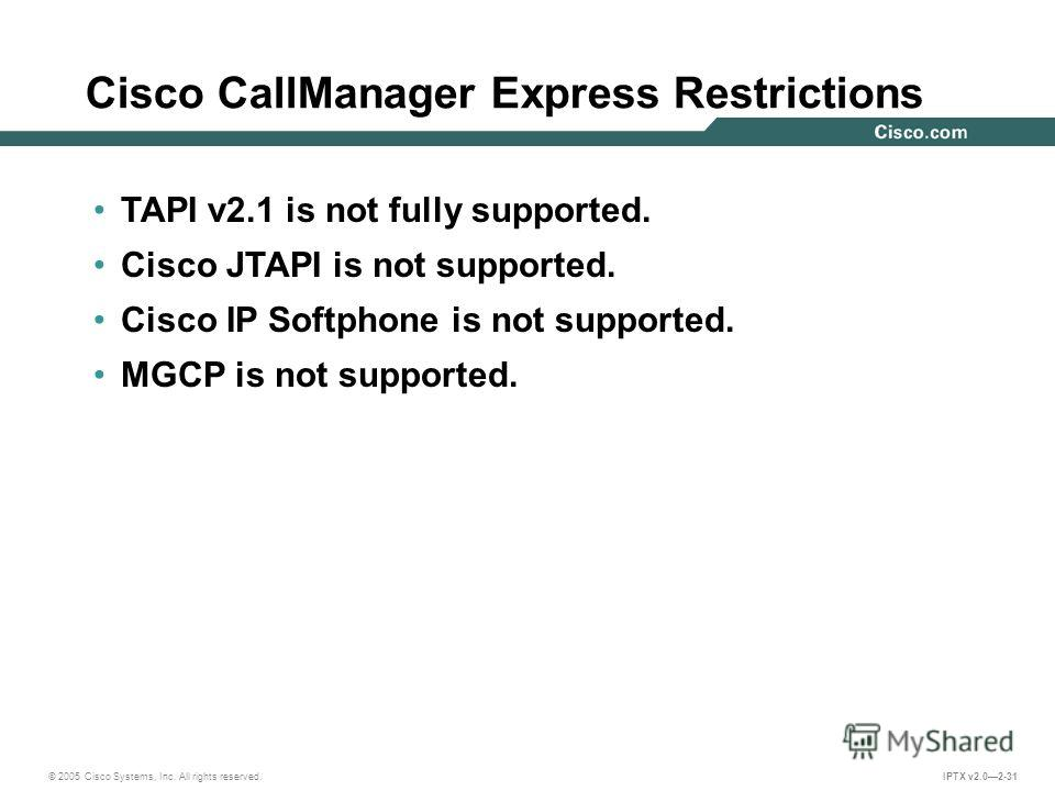 © 2005 Cisco Systems, Inc. All rights reserved. IPTX v2.02-31 Cisco CallManager Express Restrictions TAPI v2.1 is not fully supported. Cisco JTAPI is not supported. Cisco IP Softphone is not supported. MGCP is not supported.