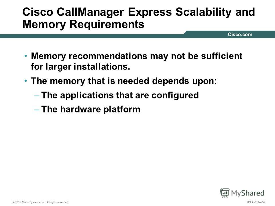 © 2005 Cisco Systems, Inc. All rights reserved. IPTX v2.02-7 Cisco CallManager Express Scalability and Memory Requirements Memory recommendations may not be sufficient for larger installations. The memory that is needed depends upon: –The application