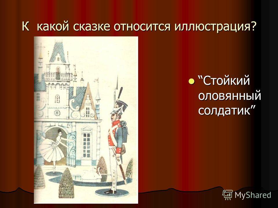 К какой сказке относится иллюстрация? Стойкий оловянный солдатик Стойкий оловянный солдатик